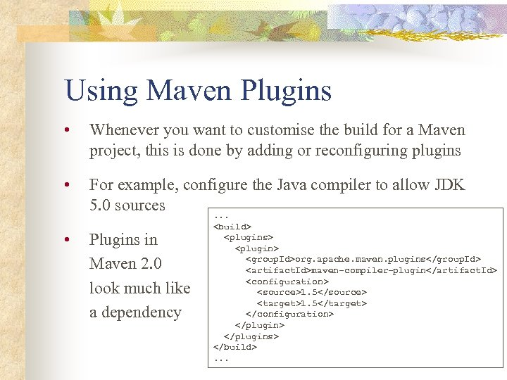 Using Maven Plugins • Whenever you want to customise the build for a Maven