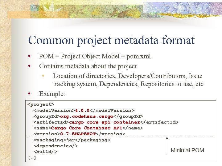 Common project metadata format • • • POM = Project Object Model = pom.
