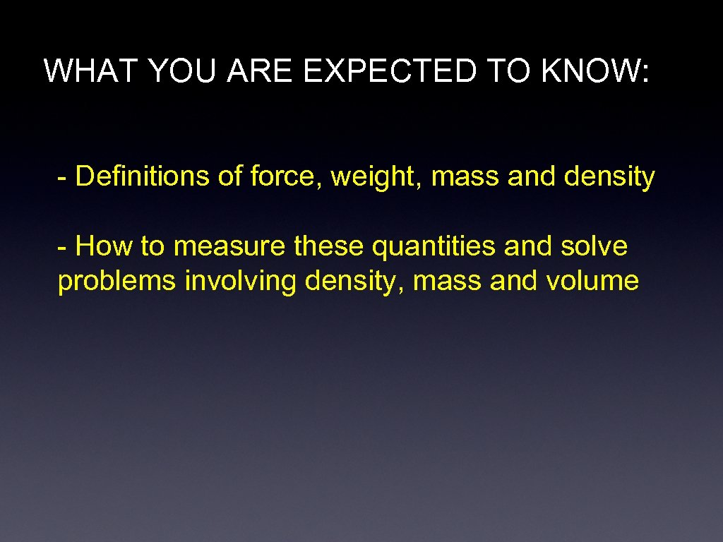 WHAT YOU ARE EXPECTED TO KNOW: - Definitions of force, weight, mass and density