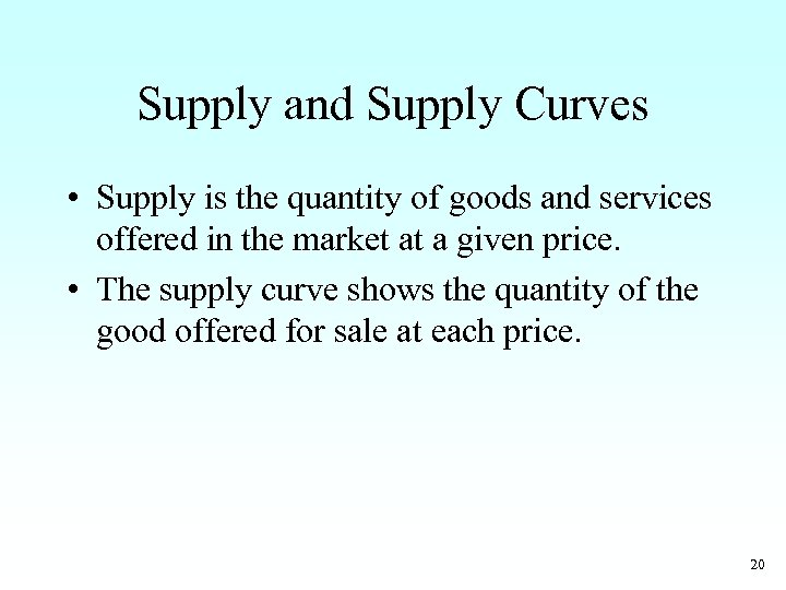 Supply and Supply Curves • Supply is the quantity of goods and services offered