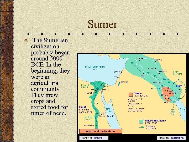 Sumer The Sumerian civilization probably began around 5000 BCE. In the beginning, they were