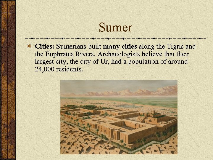 Sumer Cities: Sumerians built many cities along the Tigris and the Euphrates Rivers. Archaeologists