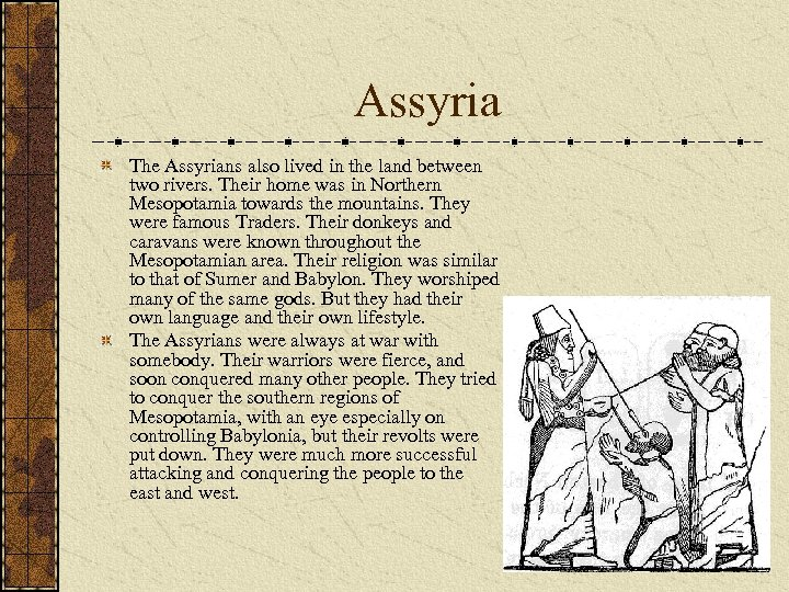 Assyria The Assyrians also lived in the land between two rivers. Their home was