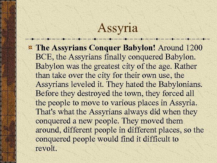 Assyria The Assyrians Conquer Babylon! Around 1200 BCE, the Assyrians finally conquered Babylon was