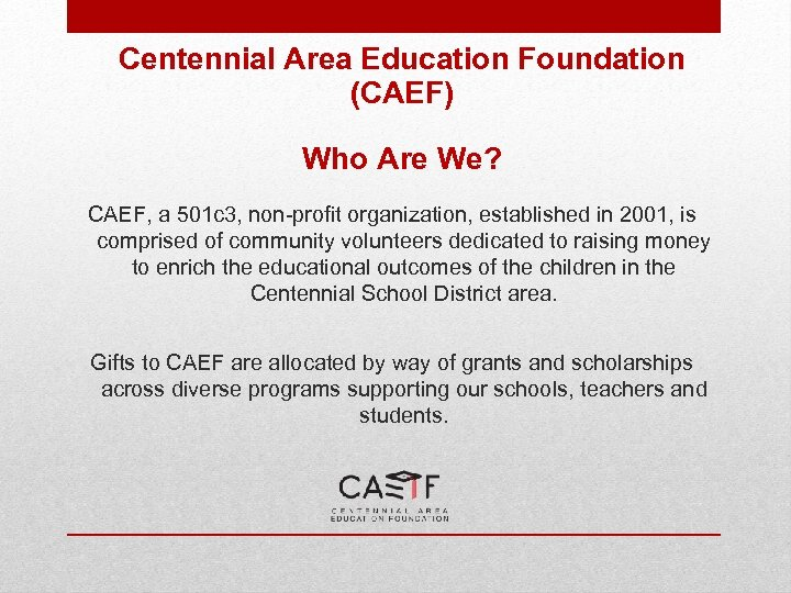 Centennial Area Education Foundation (CAEF) Who Are We? CAEF, a 501 c 3, non-profit