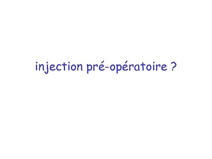 injection pré-opératoire ?