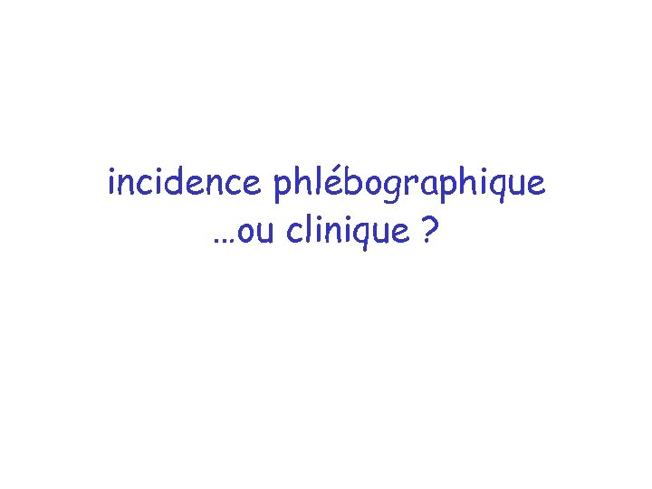 incidence phlébographique …ou clinique ?