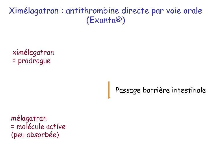 Ximélagatran : antithrombine directe par voie orale (Exanta®) ximélagatran = prodrogue Passage barrière intestinale