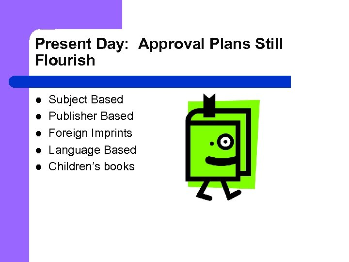 Present Day: Approval Plans Still Flourish l l l Subject Based Publisher Based Foreign