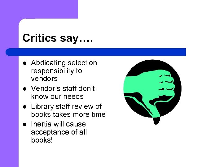 Critics say…. l l Abdicating selection responsibility to vendors Vendor's staff don't know our