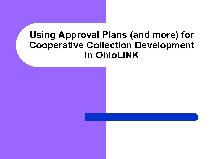Using Approval Plans (and more) for Cooperative Collection Development in Ohio. LINK