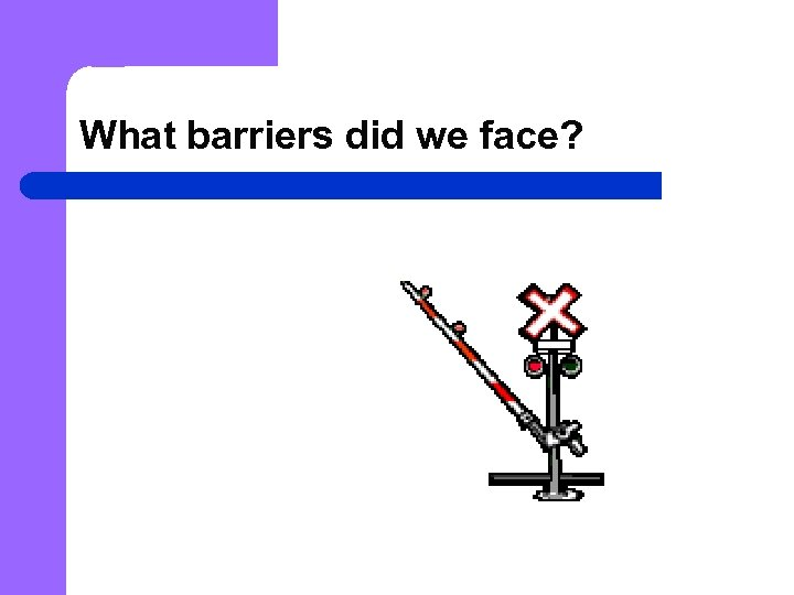 What barriers did we face?