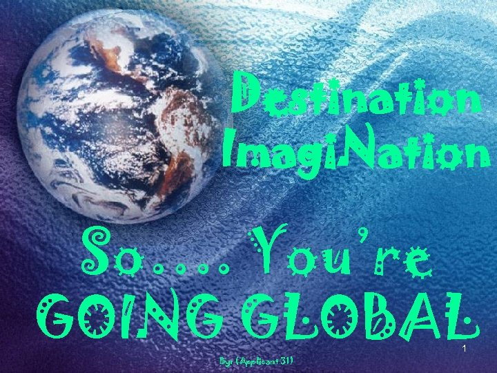 Destination Imagi. Nation So…. You're GOING GLOBAL 1 By: (Applicant 31)