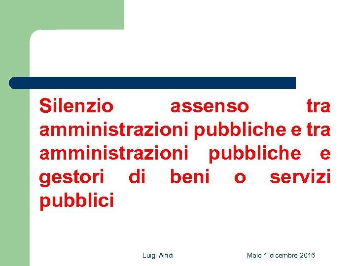 Silenzio assenso tra amministrazioni pubbliche e gestori di beni o servizi pubblici Luigi Alfidi