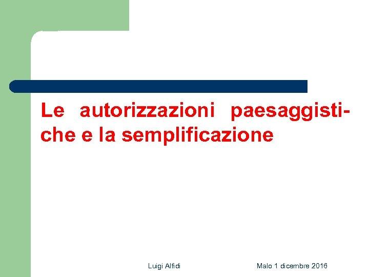 Le autorizzazioni paesaggistiche e la semplificazione Luigi Alfidi Malo 1 dicembre 2016