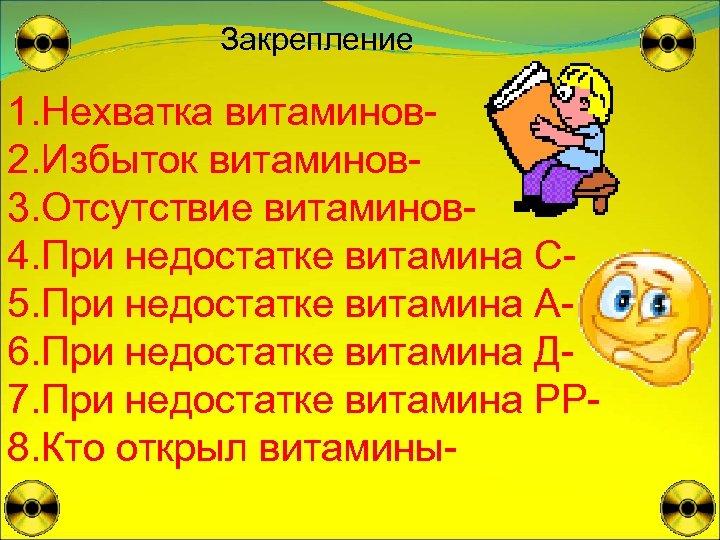 Закрепление 1. Нехватка витаминов 2. Избыток витаминов 3. Отсутствие витаминов 4. При недостатке витамина