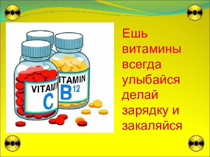 Ешь витамины всегда улыбайся делай зарядку и закаляйся