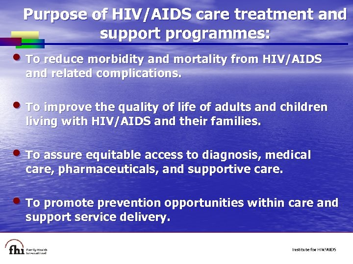 Purpose of HIV/AIDS care treatment and support programmes: • To reduce morbidity and mortality