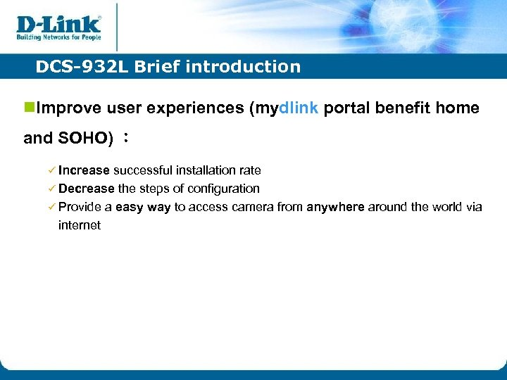 DCS-932 L Brief introduction n. Improve user experiences (mydlink portal benefit home and SOHO)