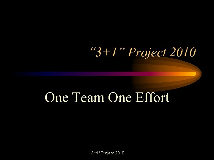 """"""" 3+1"""" Project 2010 One Team One Effort"""