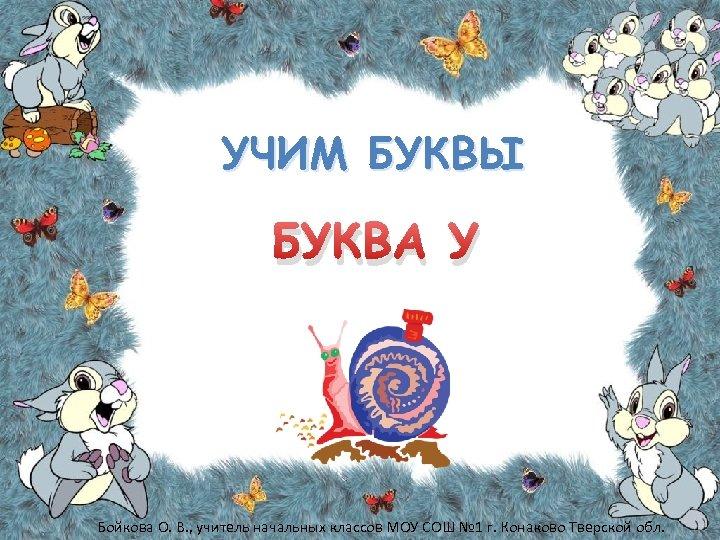 УЧИМ БУКВЫ БУКВА У Бойкова О. В. , учитель начальных классов МОУ СОШ №