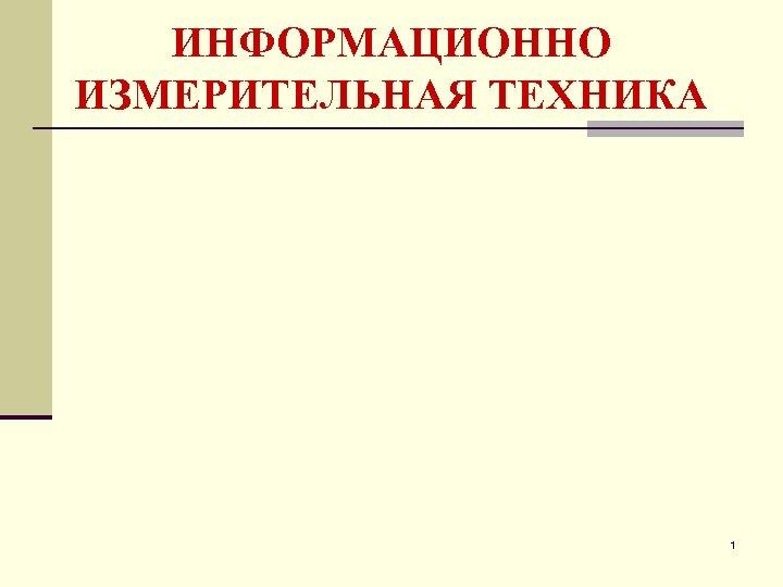 ИНФОРМАЦИОННО ИЗМЕРИТЕЛЬНАЯ ТЕХНИКА 1