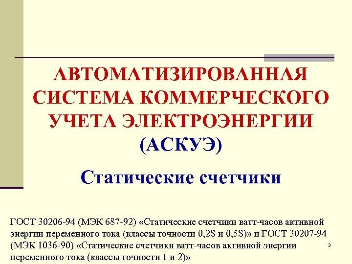 АВТОМАТИЗИРОВАННАЯ СИСТЕМА КОММЕРЧЕСКОГО УЧЕТА ЭЛЕКТРОЭНЕРГИИ (АСКУЭ) Статические счетчики ГОСТ 30206 -94 (МЭК 687 -92)