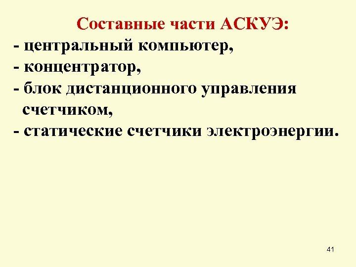 Составные части АСКУЭ: - центральный компьютер, - концентратор, - блок дистанционного управления счетчиком, -