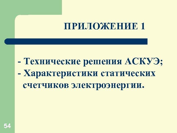 ПРИЛОЖЕНИЕ 1 - Технические решения АСКУЭ; - Характеристики статических счетчиков электроэнергии. 54