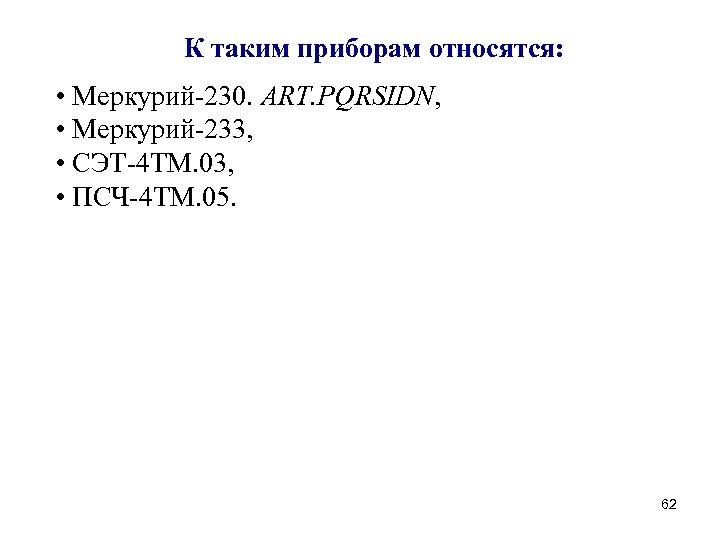 К таким приборам относятся: • Меркурий-230. ART. PQRSIDN, • Меркурий-233, • СЭТ-4 ТМ. 03,