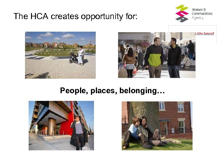The HCA creates opportunity for: People, places, belonging…