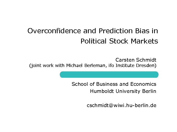 Overconfidence and Prediction Bias in Political Stock Markets Carsten Schmidt (joint work with Michael