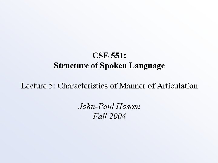 CSE 551: Structure of Spoken Language Lecture 5: Characteristics of Manner of Articulation John-Paul