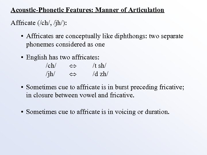 Acoustic-Phonetic Features: Manner of Articulation Affricate (/ch/, /jh/): • Affricates are conceptually like diphthongs: