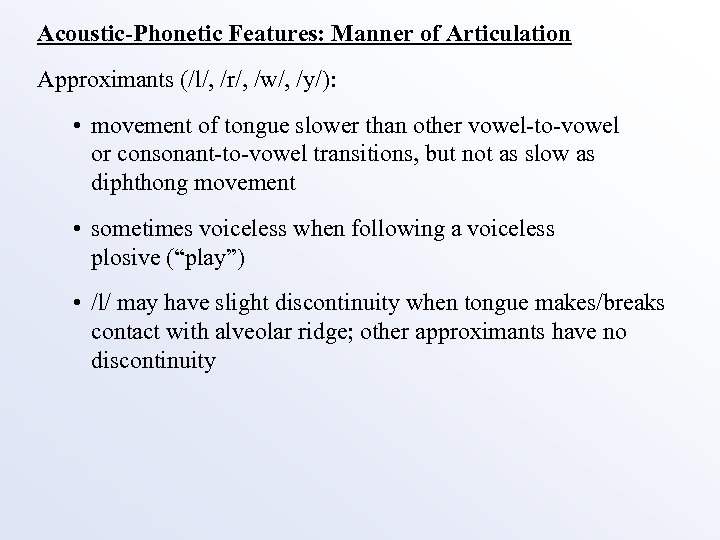 Acoustic-Phonetic Features: Manner of Articulation Approximants (/l/, /r/, /w/, /y/): • movement of tongue