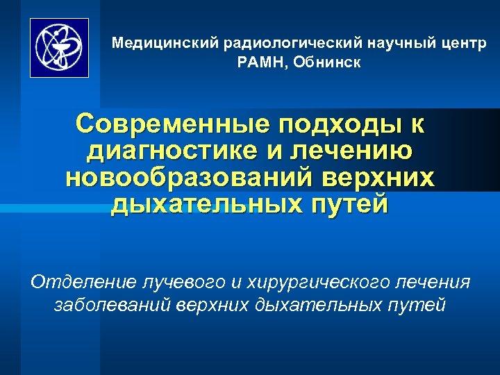 Медицинский радиологический научный центр РАМН, Обнинск Современные подходы к диагностике и лечению новообразований верхних