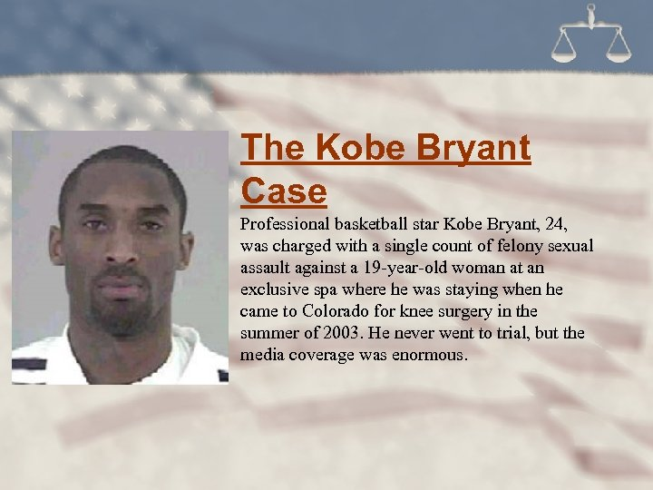 The Kobe Bryant Case Professional basketball star Kobe Bryant, 24, was charged with a