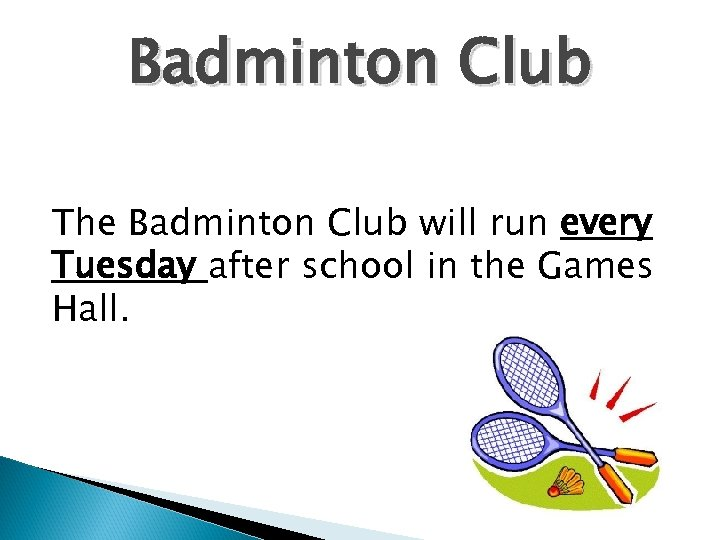Badminton Club The Badminton Club will run every Tuesday after school in the Games