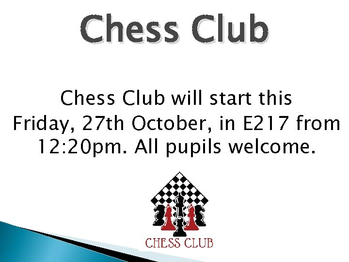 Chess Club will start this Friday, 27 th October, in E 217 from 12: