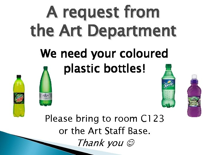 A request from the Art Department We need your coloured plastic bottles! Please bring