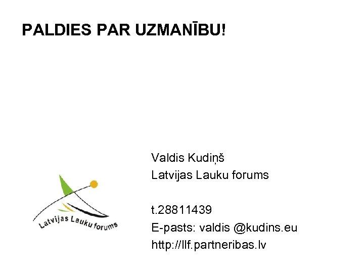 PALDIES PAR UZMANĪBU! Valdis Kudiņš Latvijas Lauku forums t. 28811439 E-pasts: valdis @kudins. eu