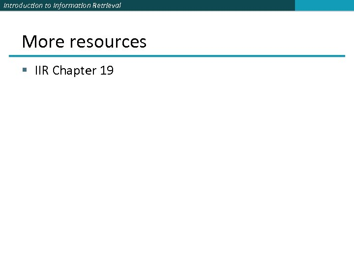 Introduction to Information Retrieval More resources § IIR Chapter 19