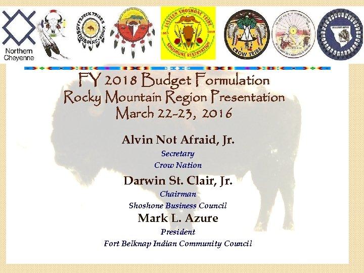 FY 2018 Budget Formulation Rocky Mountain Region Presentation March 22 -23, 2016 Alvin Not