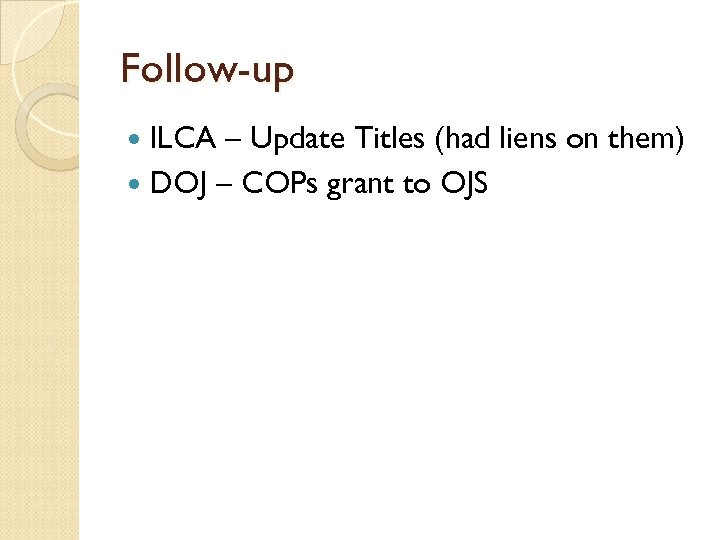 Follow-up ILCA – Update Titles (had liens on them) DOJ – COPs grant to
