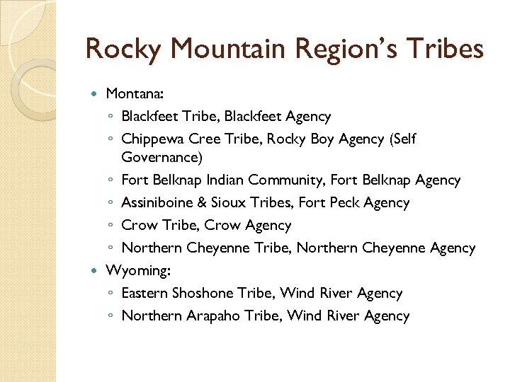 Rocky Mountain Region's Tribes Montana: ◦ Blackfeet Tribe, Blackfeet Agency ◦ Chippewa Cree Tribe,