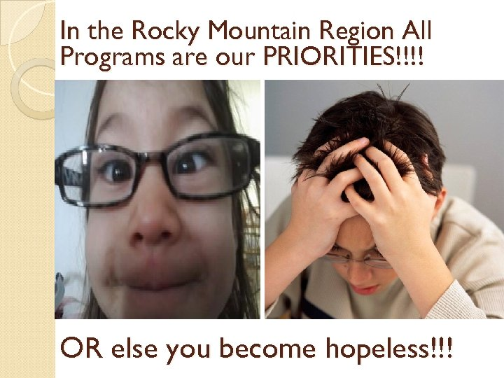 In the Rocky Mountain Region All Programs are our PRIORITIES!!!! OR else you become