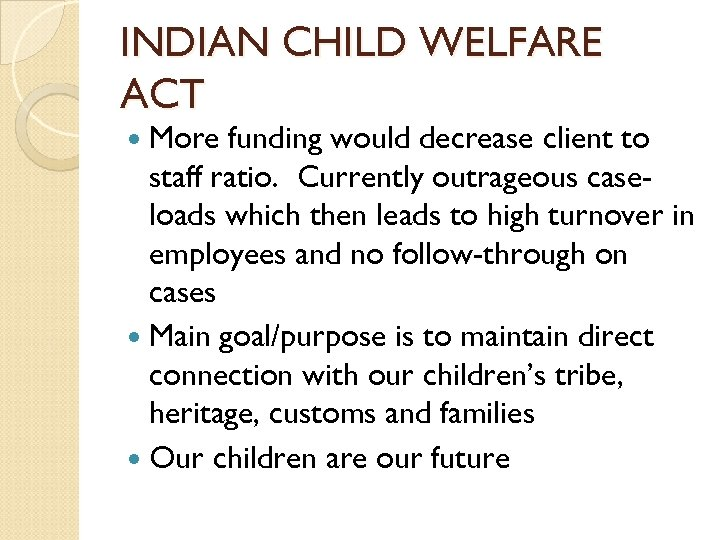 INDIAN CHILD WELFARE ACT More funding would decrease client to staff ratio. Currently outrageous