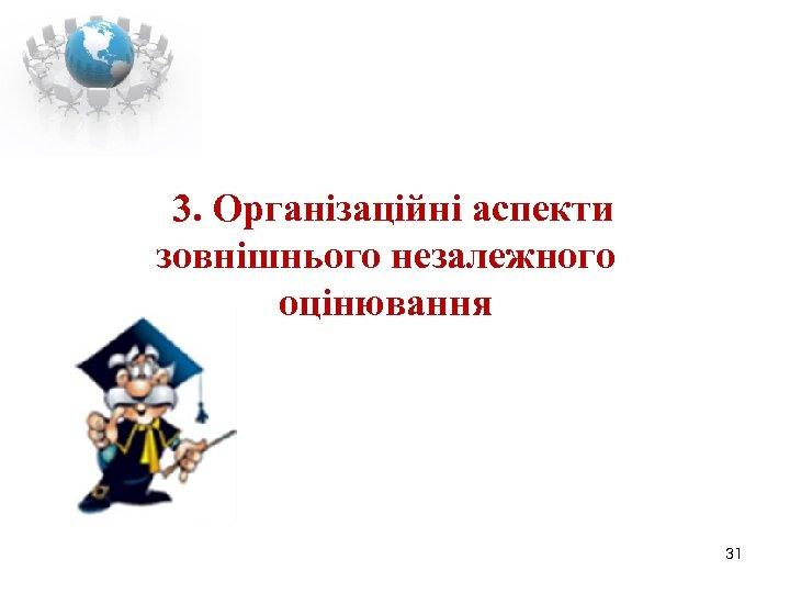 3. Організаційні аспекти зовнішнього незалежного оцінювання 31