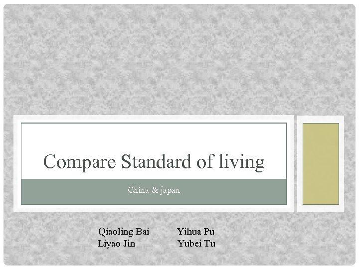 Compare Standard of living China & japan Qiaoling Bai Liyao Jin Yihua Pu Yubei