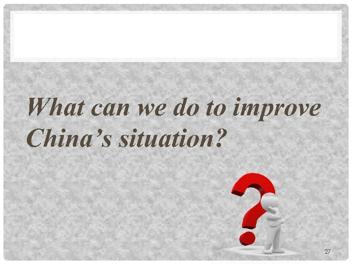 What can we do to improve China's situation? 27
